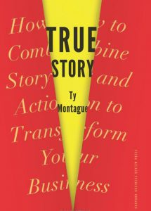 Ty Montague True Story How to Combine Story and Action to Transform Your Business