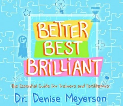 Denise Meyerson's book Better, Best, Brilliant: The Essential Guide For Trainers and Facilitators